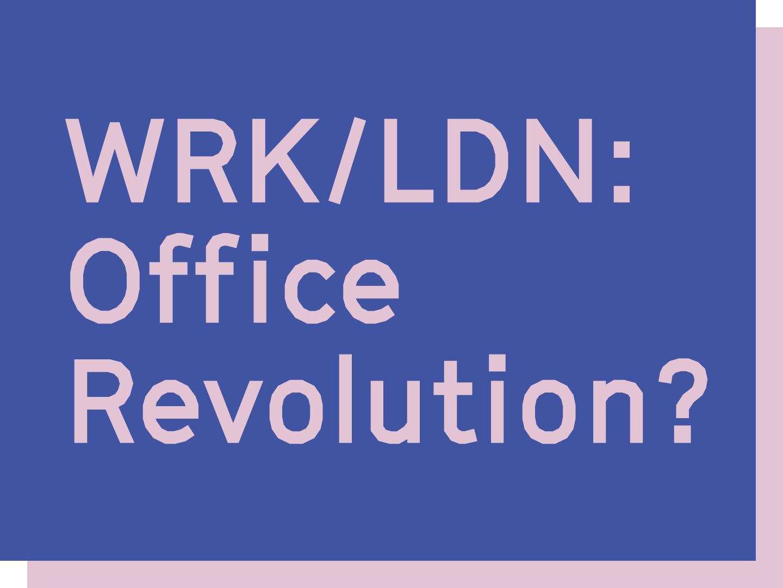 WRK/LDN: Office Revolution?